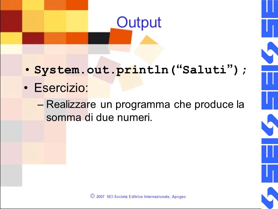 © 2007 SEI-Società Editrice Internazionale, Apogeo Output System.out.println( Saluti ); Esercizio: –Realizzare un programma che produce la somma di du