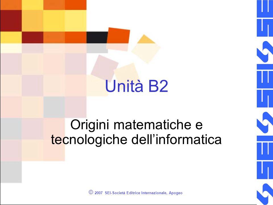 © 2007 SEI-Società Editrice Internazionale, Apogeo Unità B2 Origini matematiche e tecnologiche dellinformatica