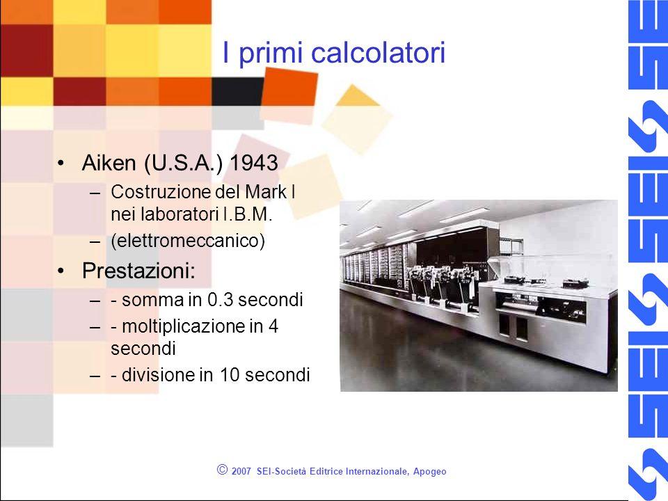 © 2007 SEI-Società Editrice Internazionale, Apogeo I primi calcolatori Aiken (U.S.A.) 1943 –Costruzione del Mark I nei laboratori I.B.M. –(elettromecc