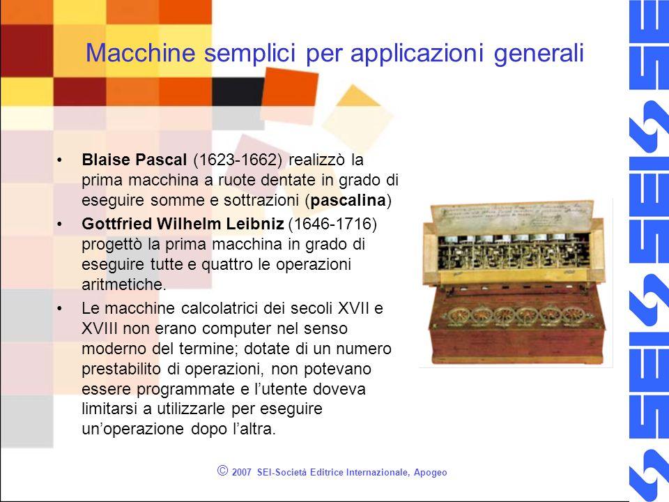 © 2007 SEI-Società Editrice Internazionale, Apogeo Macchine complesse per la soluzione di problemi particolari Inizio 800 Babbage –Macchina alle differenze –(tavole di calcolo) Fine 800 Hollerith –Censimento U.S.A.