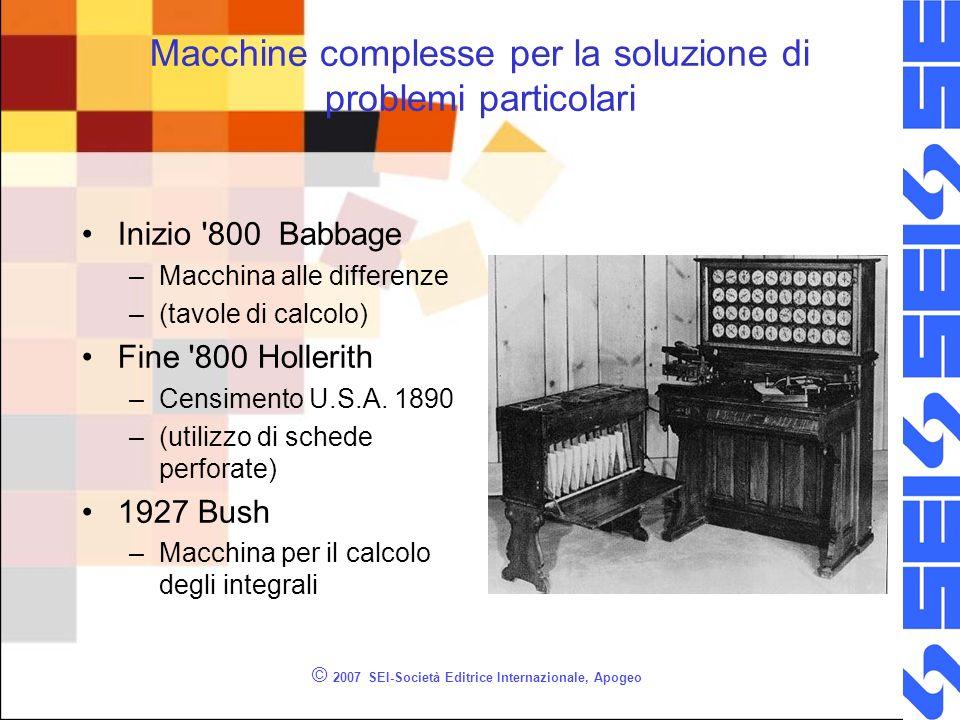 © 2007 SEI-Società Editrice Internazionale, Apogeo Macchine complesse per la soluzione di problemi particolari Inizio '800 Babbage –Macchina alle diff
