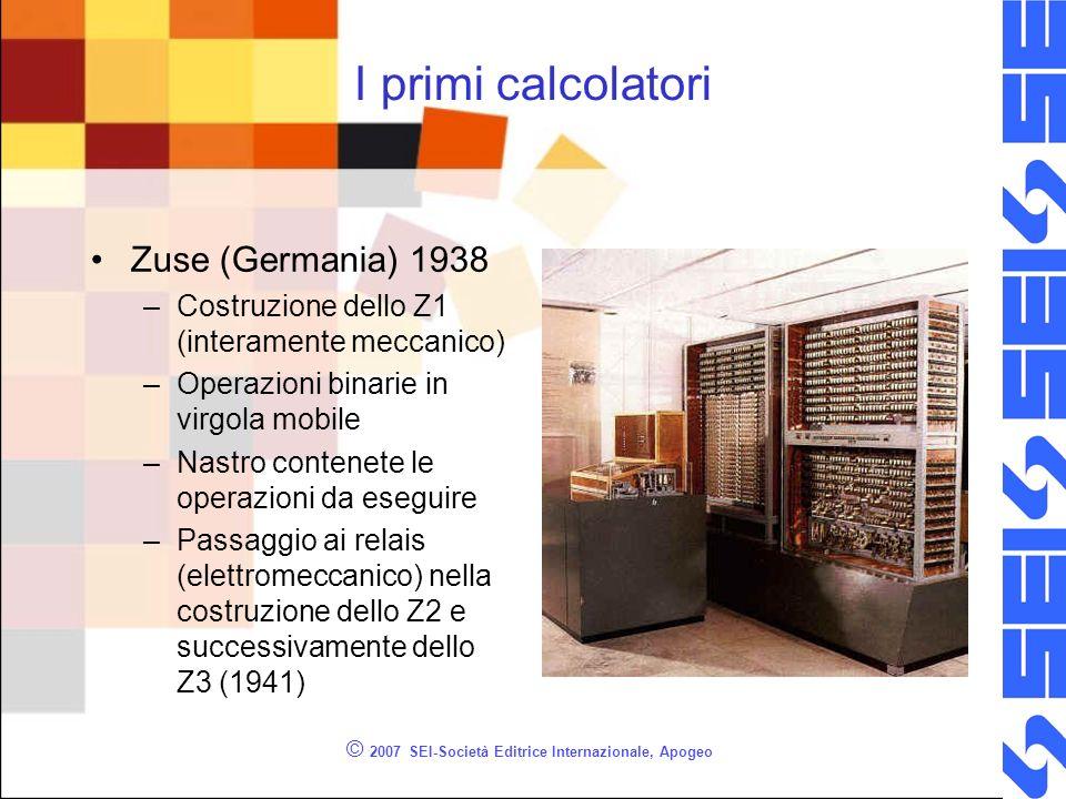 © 2007 SEI-Società Editrice Internazionale, Apogeo I primi calcolatori Zuse (Germania) 1938 –Costruzione dello Z1 (interamente meccanico) –Operazioni