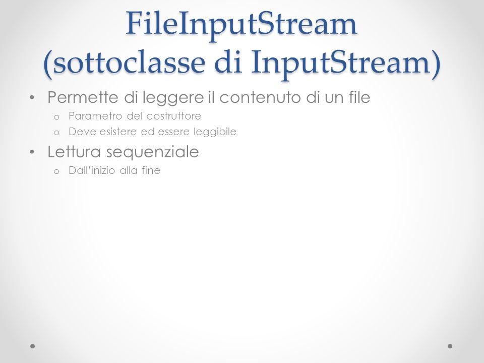 FileInputStream (sottoclasse di InputStream) Permette di leggere il contenuto di un file o Parametro del costruttore o Deve esistere ed essere leggibile Lettura sequenziale o Dallinizio alla fine