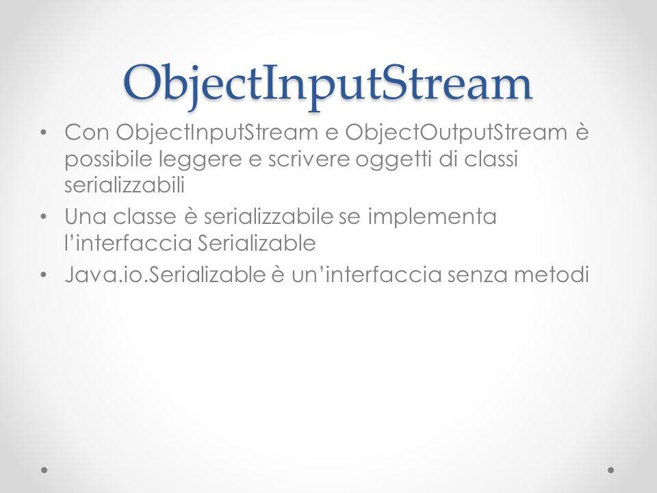ObjectInputStream Con ObjectInputStream e ObjectOutputStream è possibile leggere e scrivere oggetti di classi serializzabili Una classe è serializzabile se implementa linterfaccia Serializable Java.io.Serializable è uninterfaccia senza metodi