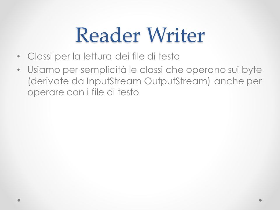 Reader Writer Classi per la lettura dei file di testo Usiamo per semplicità le classi che operano sui byte (derivate da InputStream OutputStream) anche per operare con i file di testo