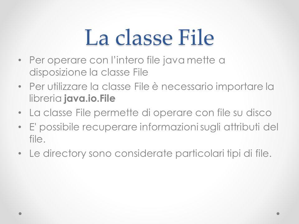 La classe File Per operare con lintero file java mette a disposizione la classe File Per utilizzare la classe File è necessario importare la libreria java.io.File La classe File permette di operare con file su disco E possibile recuperare informazioni sugli attributi del file.