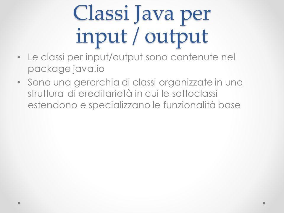 Classi Java per input / output Le classi per input/output sono contenute nel package java.io Sono una gerarchia di classi organizzate in una struttura di ereditarietà in cui le sottoclassi estendono e specializzano le funzionalità base