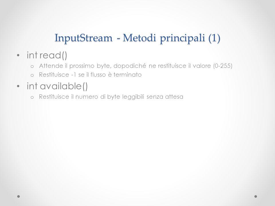 InputStream - Metodi principali (1) int read() o Attende il prossimo byte, dopodiché ne restituisce il valore (0-255) o Restituisce -1 se il flusso è