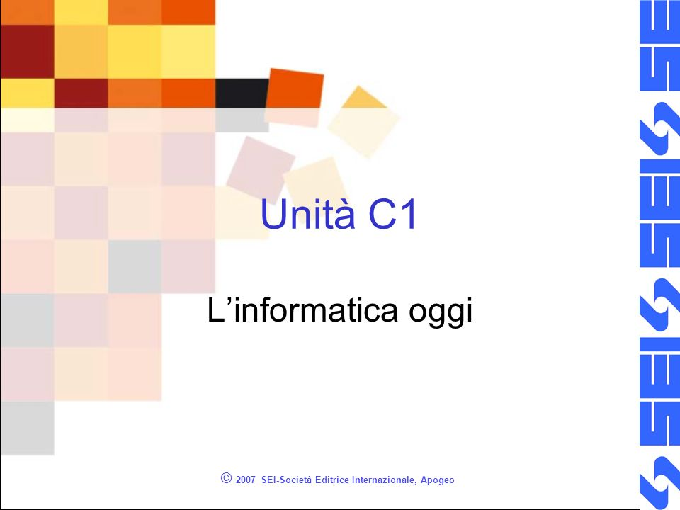 © 2007 SEI-Società Editrice Internazionale, Apogeo Unità C1 Linformatica oggi