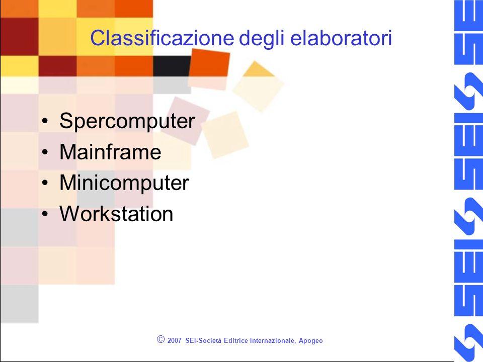 Classificazione degli elaboratori Spercomputer Mainframe Minicomputer Workstation © 2007 SEI-Società Editrice Internazionale, Apogeo