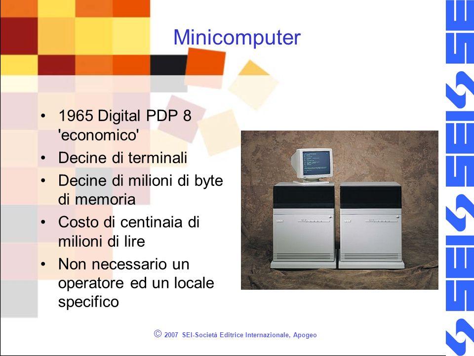 Minicomputer 1965 Digital PDP 8 economico Decine di terminali Decine di milioni di byte di memoria Costo di centinaia di milioni di lire Non necessario un operatore ed un locale specifico © 2007 SEI-Società Editrice Internazionale, Apogeo