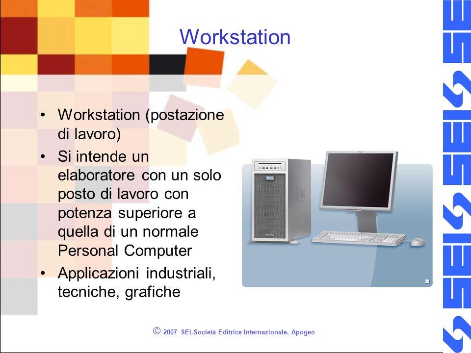 Workstation Workstation (postazione di lavoro) Si intende un elaboratore con un solo posto di lavoro con potenza superiore a quella di un normale Personal Computer Applicazioni industriali, tecniche, grafiche © 2007 SEI-Società Editrice Internazionale, Apogeo