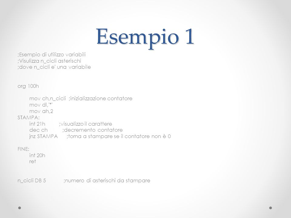 Esempio 1 ;Esempio di utilizzo variabili ;Visulizza n_cicli asterischi ;dove n_cicli e' una variabile org 100h mov ch,n_cicli ;inizializzazione contat