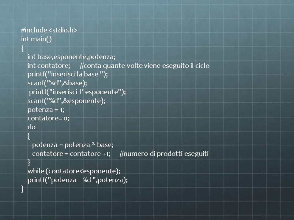 #include int main() { int base,esponente,potenza; int contatore;//conta quante volte viene eseguito il ciclo printf( inserisci la base ); scanf( %d ,&base); printf( inserisci l esponente ); scanf( %d ,&esponente); potenza = 1; contatore= 0; do { potenza = potenza * base; contatore = contatore +1; //numero di prodotti eseguiti } while (contatore<esponente); printf( potenza = %d ,potenza); }
