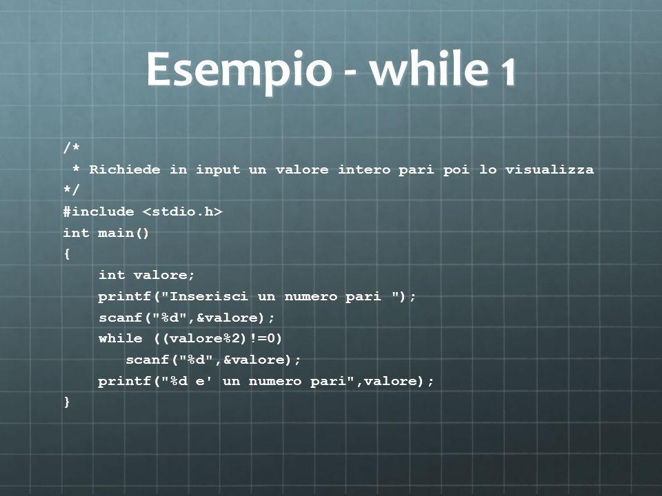 Esempio - while 1 /* * Richiede in input un valore intero pari poi lo visualizza */ #include int main() { int valore; printf(