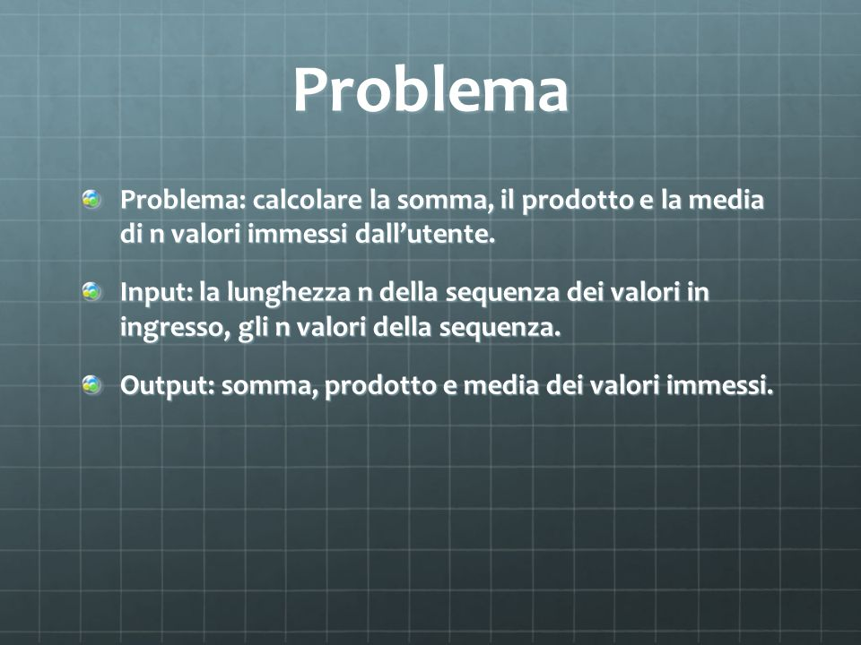 Problema Problema: calcolare la somma, il prodotto e la media di n valori immessi dallutente. Input: la lunghezza n della sequenza dei valori in ingre