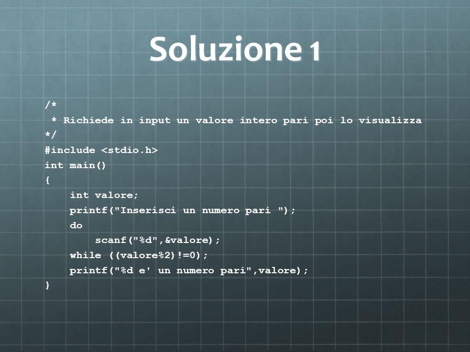 Soluzione 1 /* * Richiede in input un valore intero pari poi lo visualizza */ #include int main() { int valore; printf( Inserisci un numero pari ); do scanf( %d ,&valore); while ((valore%2)!=0); printf( %d e un numero pari ,valore); }