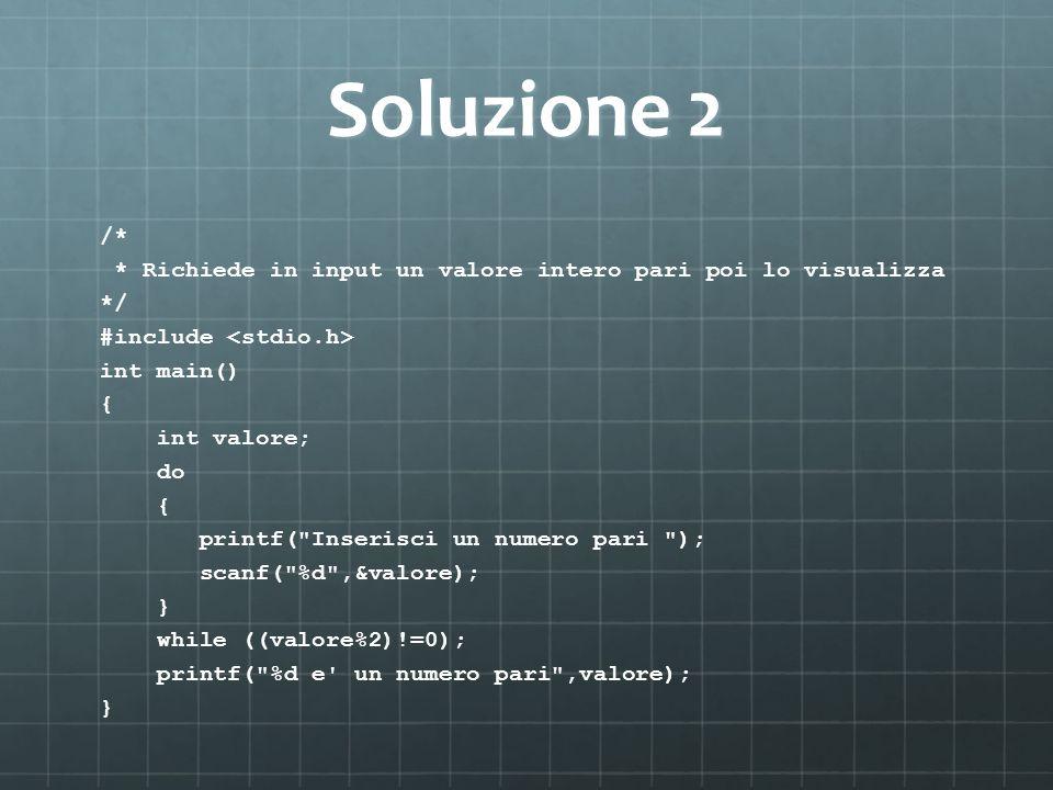 Soluzione 2 /* * Richiede in input un valore intero pari poi lo visualizza */ #include int main() { int valore; do { printf( Inserisci un numero pari ); scanf( %d ,&valore); } while ((valore%2)!=0); printf( %d e un numero pari ,valore); }