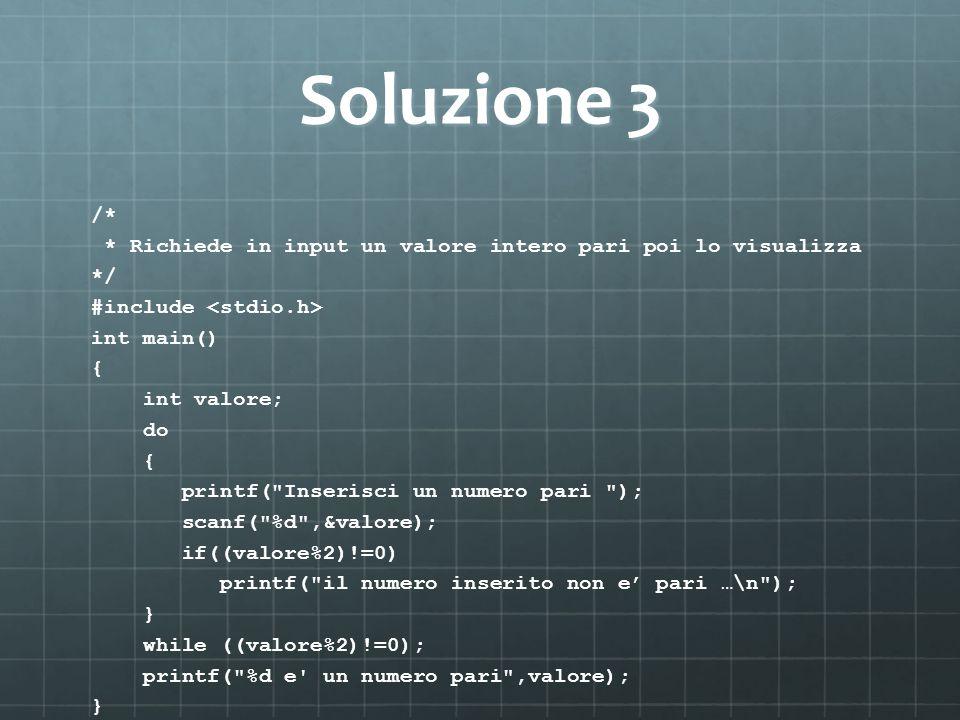 Soluzione 3 /* * Richiede in input un valore intero pari poi lo visualizza */ #include int main() { int valore; do { printf(