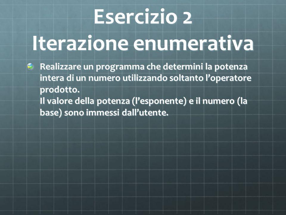 Esercizio 2 Iterazione enumerativa Realizzare un programma che determini la potenza intera di un numero utilizzando soltanto loperatore prodotto. Il v