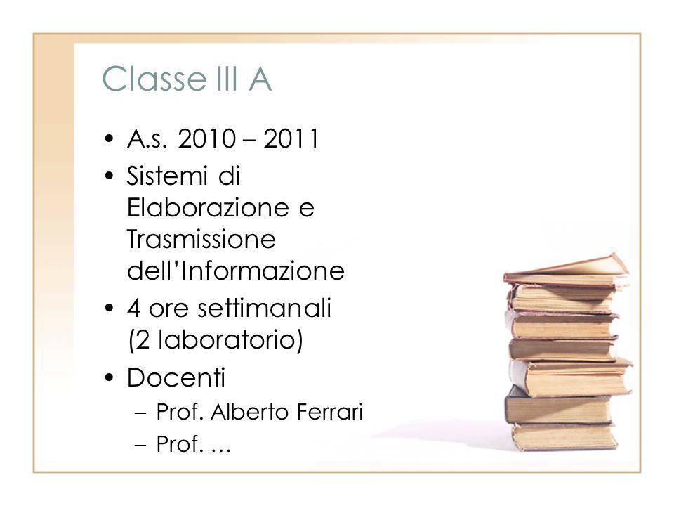 Classe III A A.s. 2010 – 2011 Sistemi di Elaborazione e Trasmissione dellInformazione 4 ore settimanali (2 laboratorio) Docenti –Prof. Alberto Ferrari