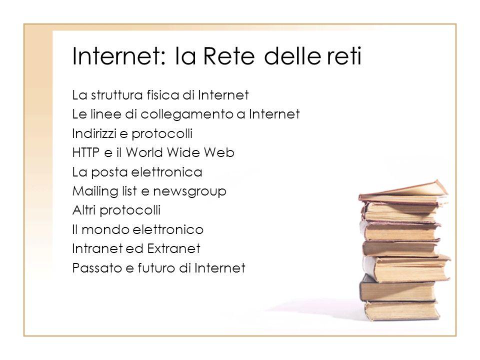 Internet: la Rete delle reti La struttura fisica di Internet Le linee di collegamento a Internet Indirizzi e protocolli HTTP e il World Wide Web La po