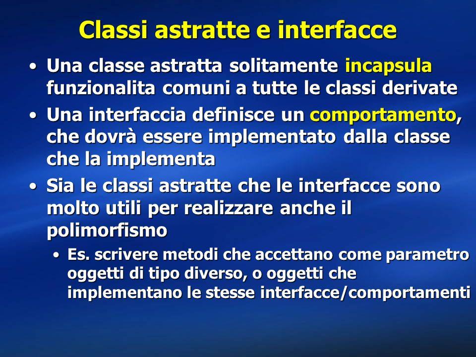Classi astratte e interfacce Una classe astratta solitamente incapsula funzionalita comuni a tutte le classi derivateUna classe astratta solitamente i