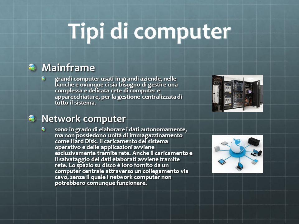 Tipi di computer Mainframe grandi computer usati in grandi aziende, nelle banche e ovunque ci sia bisogno di gestire una complessa e delicata rete di