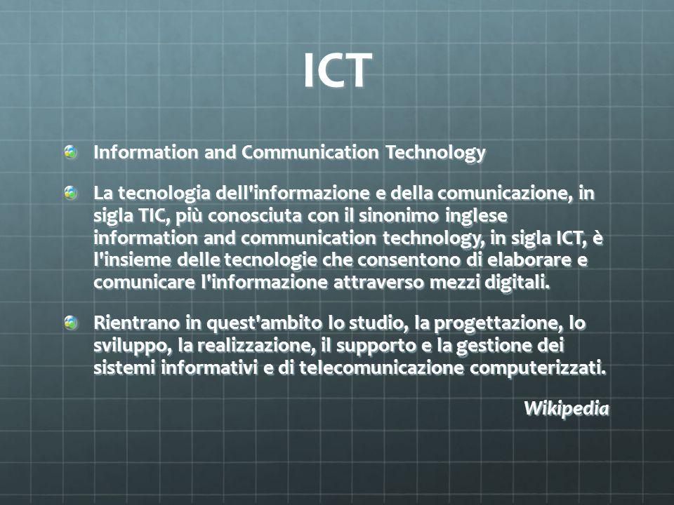 ICT Information and Communication Technology La tecnologia dell'informazione e della comunicazione, in sigla TIC, più conosciuta con il sinonimo ingle