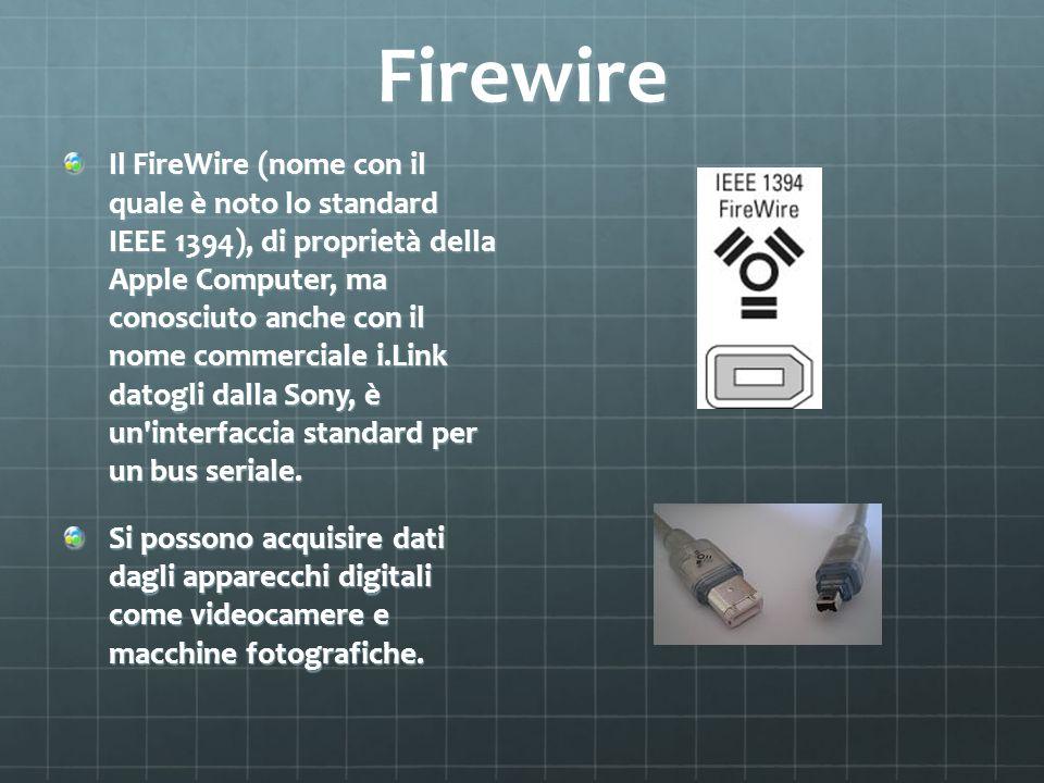Firewire Il FireWire (nome con il quale è noto lo standard IEEE 1394), di proprietà della Apple Computer, ma conosciuto anche con il nome commerciale