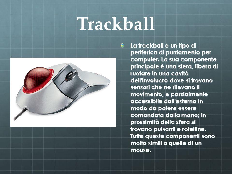 Trackball La trackball è un tipo di periferica di puntamento per computer. La sua componente principale è una sfera, libera di ruotare in una cavità d