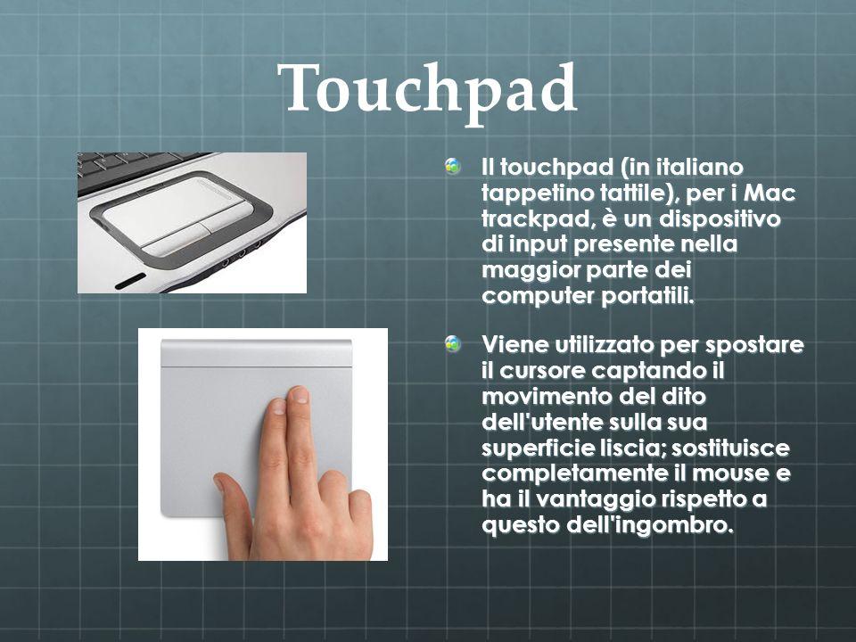 Touchpad Il touchpad (in italiano tappetino tattile), per i Mac trackpad, è un dispositivo di input presente nella maggior parte dei computer portatil