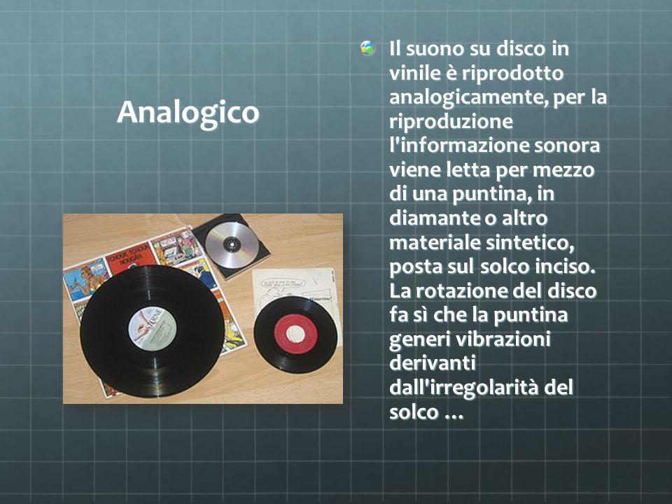 Analogico Il suono su disco in vinile è riprodotto analogicamente, per la riproduzione l'informazione sonora viene letta per mezzo di una puntina, in