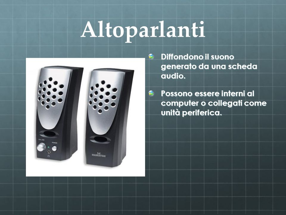 Altoparlanti Diffondono il suono generato da una scheda audio. Possono essere interni al computer o collegati come unità periferica.