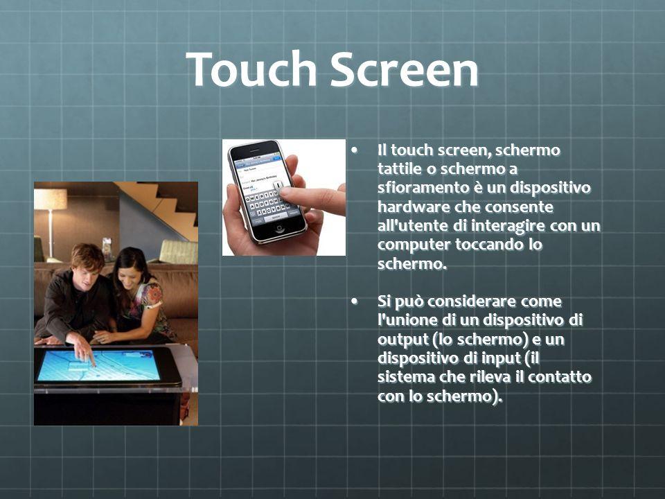 Touch Screen Il touch screen, schermo tattile o schermo a sfioramento è un dispositivo hardware che consente all'utente di interagire con un computer