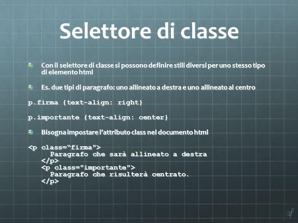 Selettore di classe Con il selettore di classe si possono definire stili diversi per uno stesso tipo di elemento html Es. due tipi di paragrafo: uno a