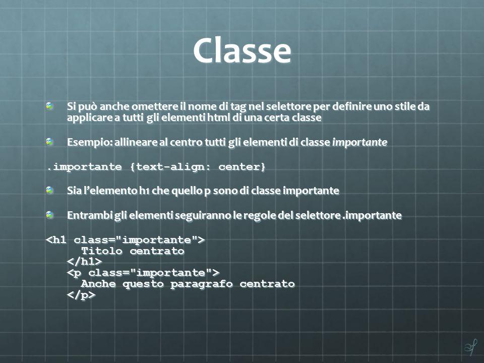 Classe Si può anche omettere il nome di tag nel selettore per definire uno stile da applicare a tutti gli elementi html di una certa classe Esempio: a