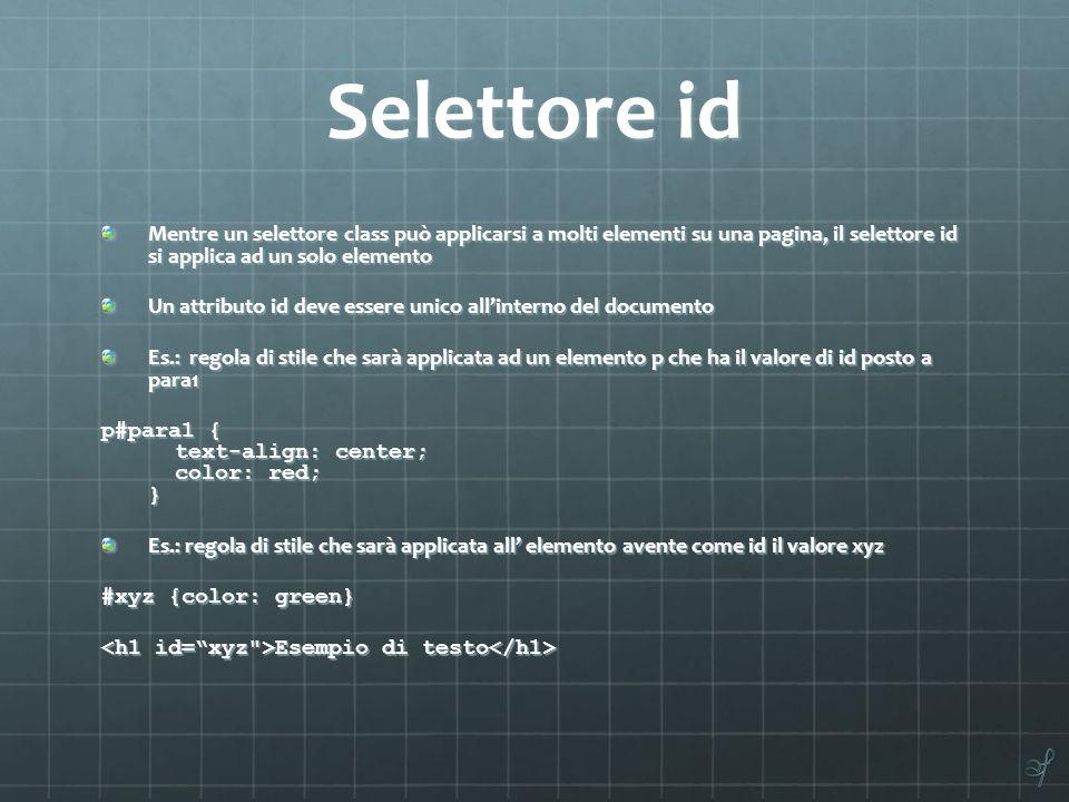 Selettore id Mentre un selettore class può applicarsi a molti elementi su una pagina, il selettore id si applica ad un solo elemento Un attributo id d