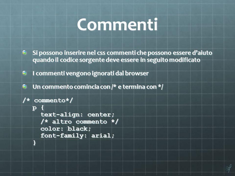 Commenti Si possono inserire nel css commenti che possono essere daiuto quando il codice sorgente deve essere in seguito modificato I commenti vengono