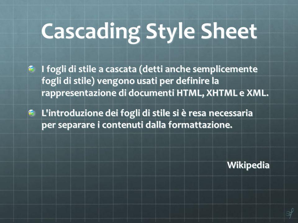Cascading Style Sheet I fogli di stile a cascata (detti anche semplicemente fogli di stile) vengono usati per definire la rappresentazione di document
