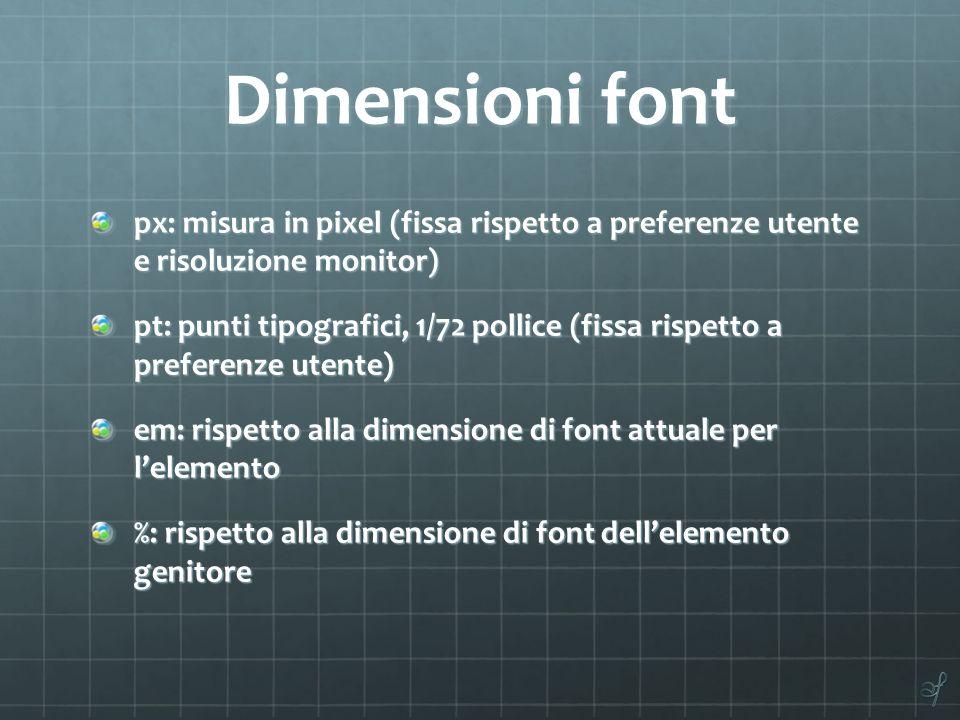 Dimensioni font px: misura in pixel (fissa rispetto a preferenze utente e risoluzione monitor) pt: punti tipografici, 1/72 pollice (fissa rispetto a p