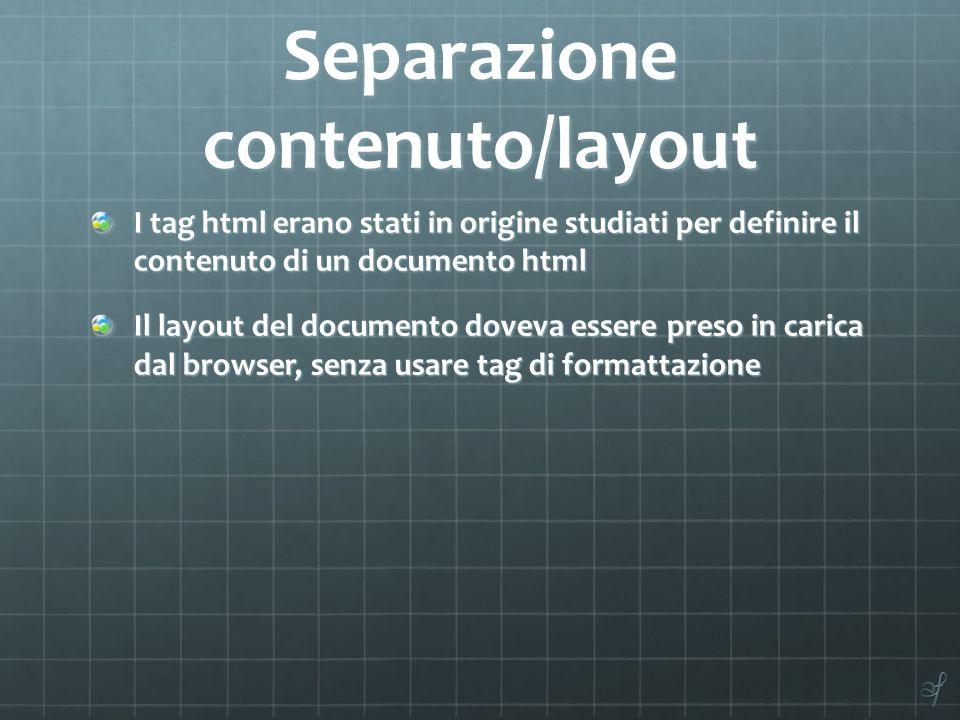 Separazione contenuto/layout I tag html erano stati in origine studiati per definire il contenuto di un documento html Il layout del documento doveva