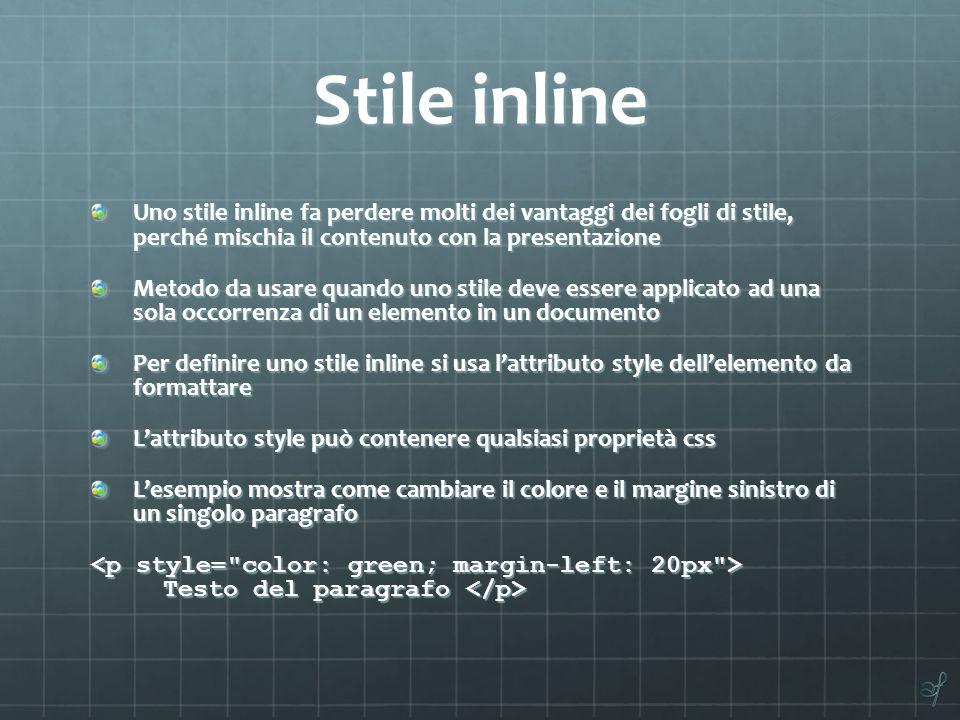Stile inline Uno stile inline fa perdere molti dei vantaggi dei fogli di stile, perché mischia il contenuto con la presentazione Metodo da usare quand