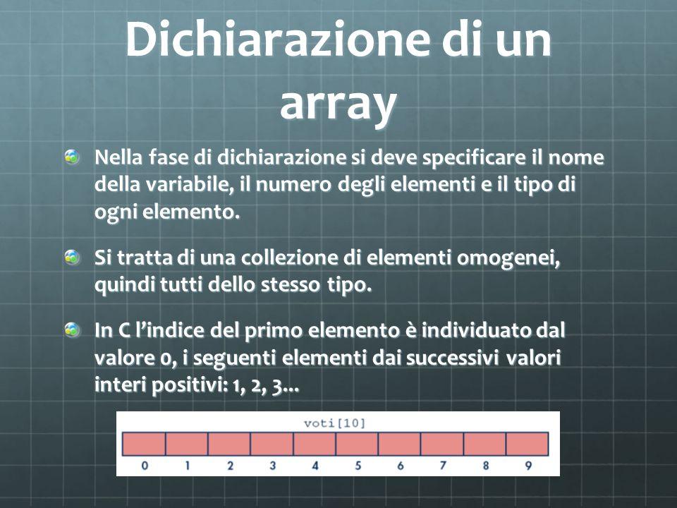 Dichiarazione di un array Nella fase di dichiarazione si deve specificare il nome della variabile, il numero degli elementi e il tipo di ogni elemento