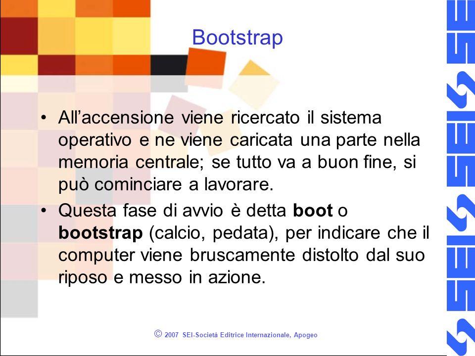 © 2007 SEI-Società Editrice Internazionale, Apogeo Bootstrap Allaccensione viene ricercato il sistema operativo e ne viene caricata una parte nella memoria centrale; se tutto va a buon fine, si può cominciare a lavorare.