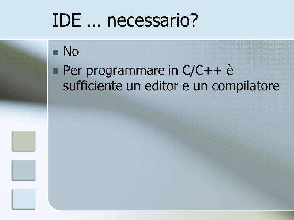 IDE … necessario? No Per programmare in C/C++ è sufficiente un editor e un compilatore