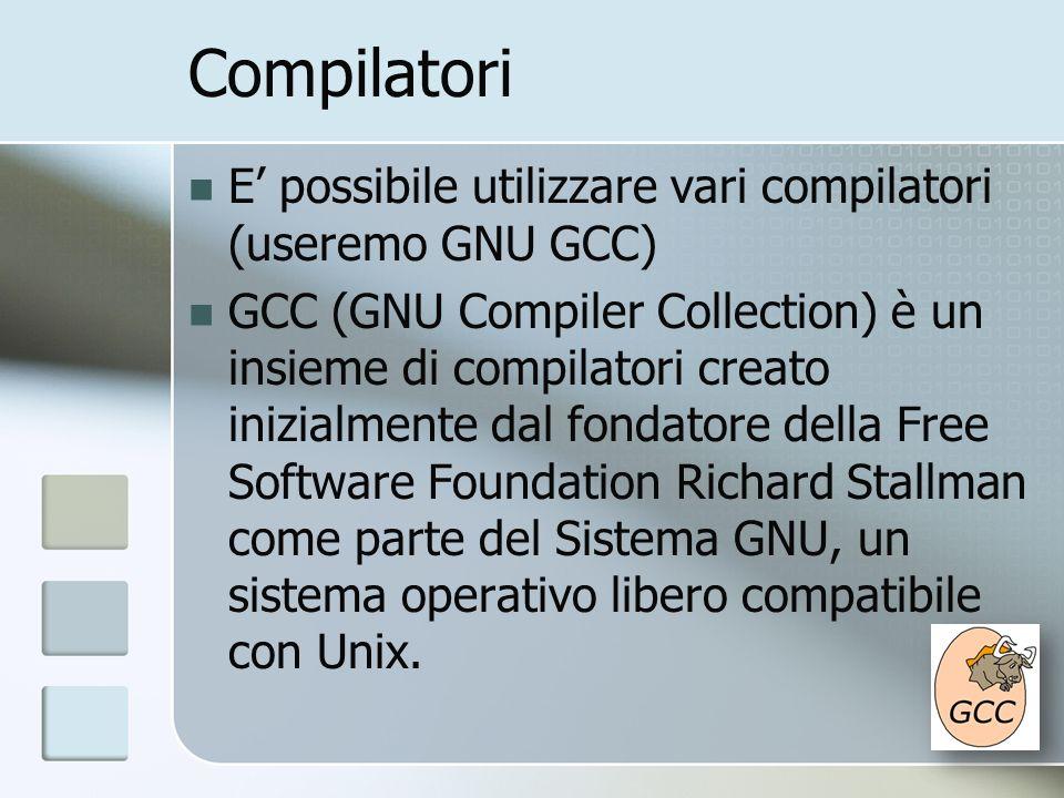 Compilatori E possibile utilizzare vari compilatori (useremo GNU GCC) GCC (GNU Compiler Collection) è un insieme di compilatori creato inizialmente da