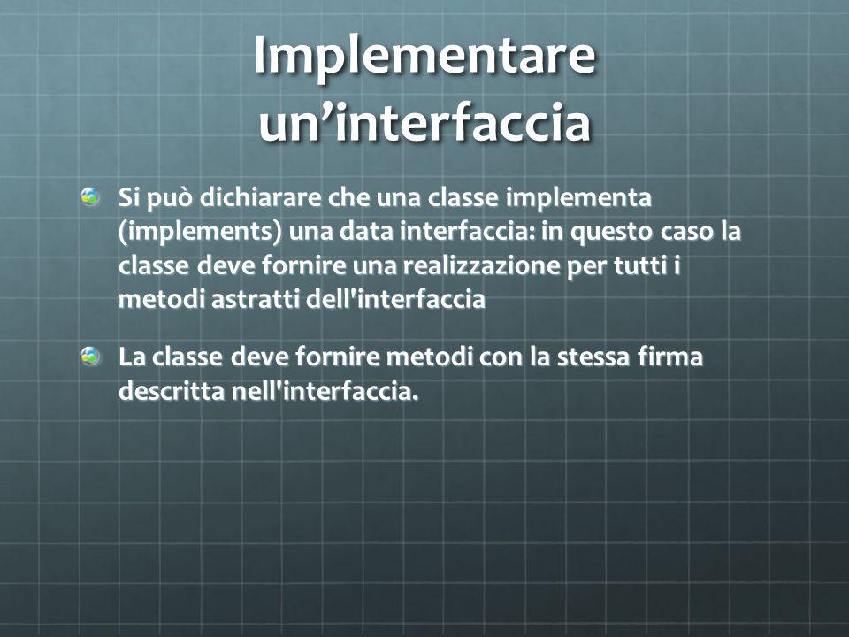 Implementare uninterfaccia Si può dichiarare che una classe implementa (implements) una data interfaccia: in questo caso la classe deve fornire una re