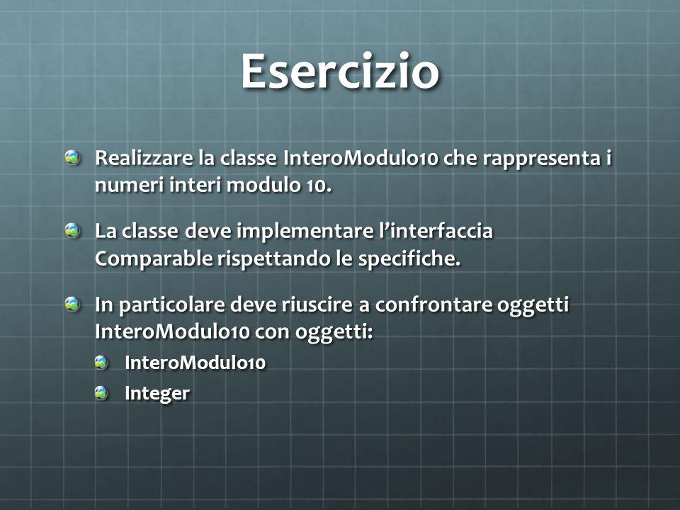 Esercizio Realizzare la classe InteroModulo10 che rappresenta i numeri interi modulo 10. La classe deve implementare linterfaccia Comparable rispettan