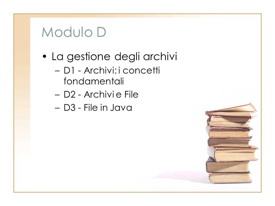 Modulo D La gestione degli archivi –D1 - Archivi: i concetti fondamentali –D2 - Archivi e File –D3 - File in Java